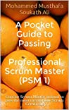A Pocket Guide to Passing Professional Scrum Master (PSM 1): Concise Scrum Master manual to pass the most meritorious Scrum Certificate