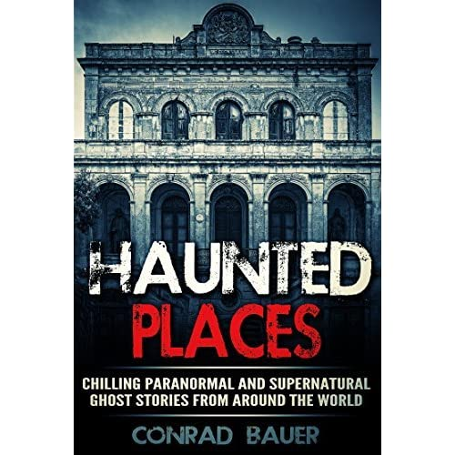 Most Haunted Places In The World With Stories: Haunted Places: Chilling Paranormal And Supernatural Ghost