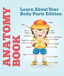 Anatomy Book: Learn About Your Body Parts Edition: Human Body Reference Book for Kids (Children's Anatomy & Physiology Books)