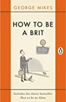 How to be a Brit: The Classic Bestselling Guide