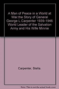 A Man Of Peace In A World At War: The Story Of General George L. Carpenter, 1939 1946 World Leader Of The Salvation Army, And His Wife Minnie