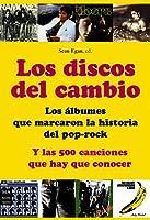 Los discos del cambio. Los álbumes que marcaron la historia del pop-rock y las 500 canciones que hay que conocer