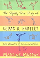 The Slightly True Story of Cedar B. Hartley, Who Planned to Live an Unusual Life