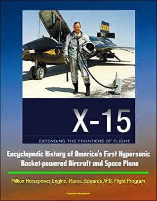 X-15: Extending the Frontiers of Flight - Encyclopedic History of America's First Hypersonic Rocket-powered Aircraft and Space Plane - Million Horsepower Engine, Muroc, Edwards AFB, Flight Program