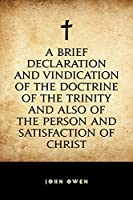 A Brief Declaration and Vindication of the Doctrine of the Trinity and also of the Person and Satisfaction of Christ