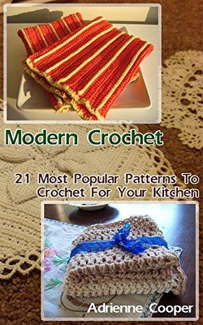 Modern Crochet: 21 Most Popular Patterns To Crochet For Your Kitchen: (Crochet Patterns, how to crochet, tunisian crochet, crochet for beginners, crochet ... for women, crochet afghans, crochet hats)