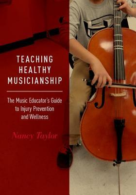 Teaching Healthy Musicianship The Music Educator's Guide to Injury Prevention and Wellness
