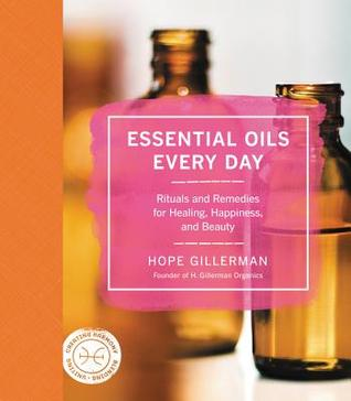 Essential Oils Every Day: Nature's Most Powerful Plant Medicines for Health, Healing & Happiness