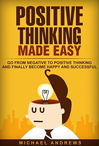 Positive Thinking Made Easy: Go From Negative to Positive Thinking and Finally Become Happy and Successful (Positive Thinking, Positive Thoughts, Optimism)