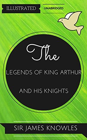 The Legends Of King Arthur And His Knights: By Sir James Knowles : Illustrated & Unabridged (Free Bonus Audiobook)