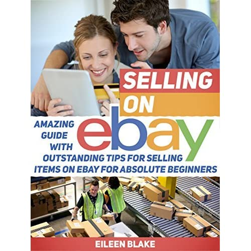 Selling On Ebay Amazing Guide With Outstanding Tips For Selling Items On Ebay For Absolute Beginners By Eileen Blake