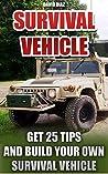 Survival Vehicle: Get 25 Tips And Build Your Own Survival Vehicle: (Survival Handbook,How To Survive, Survival Preparedness, Bushcraft, Bushcraft Survival, ... Basics, Survival Vehicle, Shelter)