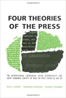 Four Theories Of The Press; The Authoritarian, Libertarian, Social Responsibility, And Soviet Communist Concepts Of What The Press Should Be And Do
