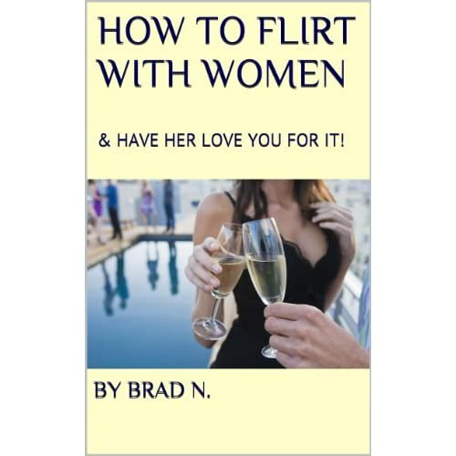 How to Flirt with Women & Have Her LOVE You For It!