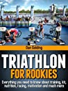 Triathlon For Rookies: Everything you need to know about training, nutrition, kit, motivation, racing, and much more