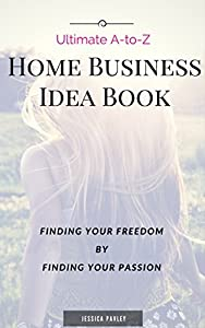 Ultimate A-to-Z Home Business Idea Book: Finding Your Freedom by Finding Your Passion!