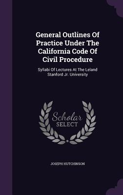 General Outlines of Practice Under the California Code of Civil Procedure: Syllabi of Lectures at the Leland Stanford Jr. University