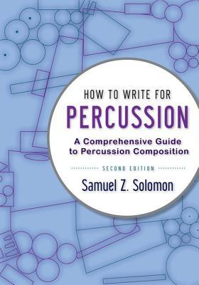 How to Write for Percussion A Comprehensive Guide to Percussion Composition, 2nd Edition