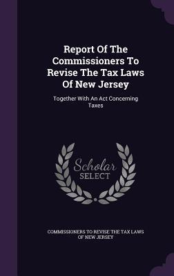 Report of the Commissioners to Revise the Tax Laws of New Jersey: Together with an ACT Concerning Taxes