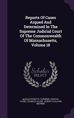 Reports of Cases Argued and Determined in the Supreme Judicial Court of the Commonwealth of Massachusetts, Volume 18