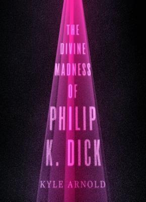 Divine Madness of Philip K. Dick