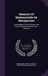 Memoirs of Mademoiselle de Montpensier: Grand-Dughter of Henri Quatre, and Niece of Queen Henrietta-Maria, Volume 3