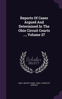 Reports of Cases Argued and Determined in the Ohio Circuit Courts ..., Volume 27