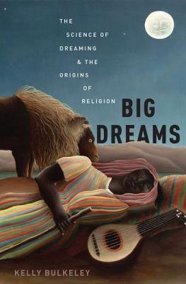 Big Dreams The Science of Dreaming and the Origins of Religion