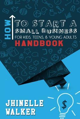 How To Start A Small Business For Kids, Teens, And Young Adults Handbook