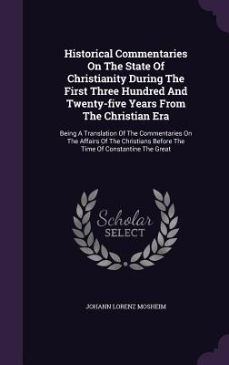 Historical Commentaries on the State of Christianity During the First Three Hundred and Twenty-Five Years from the Christian Era: Being a Translation of the Commentaries on the Affairs of the Christians Before the Time of Constantine the Great