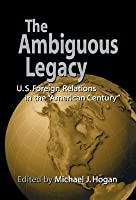 The Ambiguous Legacy: U.S. Foreign Relations in the 'American Century'