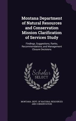 Montana Department of Natural Resources and Conservation Mission Clarification of Services Study: Findings, Suggestions, Ranks, Recommendations, and Management Closure Decisions