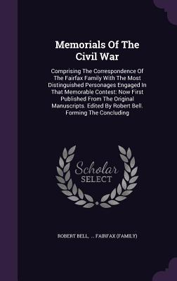 Memorials of the Civil War: Comprising the Correspondence of the Fairfax Family with the Most Distinguished Personages Engaged in That Memorable Contest: Now First Published from the Original Manuscripts. Edited by Robert Bell. Forming the Concluding