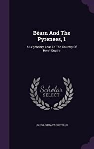 Bearn and the Pyrenees, 1: A Legendary Tour to the Country of Henri Quatre