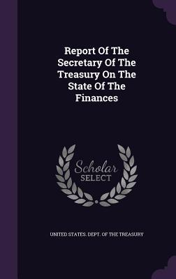 Report of the Secretary of the Treasury on the State of the Finances