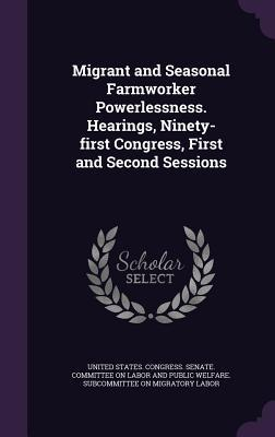 Migrant and Seasonal Farmworker Powerlessness. Hearings, Ninety-First Congress, First and Second Sessions  by  U.S. Senate