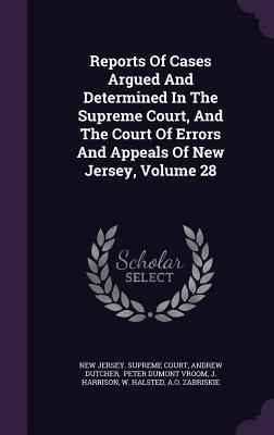 Reports of Cases Argued and Determined in the Supreme Court, and the Court of Errors and Appeals of New Jersey, Volume 28