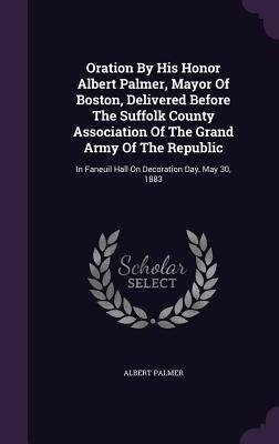 Oration by His Honor Albert Palmer, Mayor of Boston, Delivered Before the Suffolk County Association of the Grand Army of the Republic: In Faneuil Hall on Decoration Day, May 30, 1883