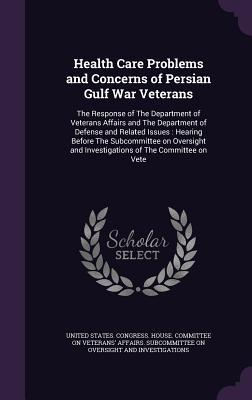 Health Care Problems and Concerns of Persian Gulf War Veterans: The Response of the Department of Veterans Affairs and the Department of Defense and Related Issues: Hearing Before the Subcommittee on Oversight and Investigations of the Committee on Vete
