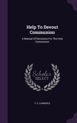 Help to Devout Communion: A Manual of Devotions for the Holy Communion F E Lawrence