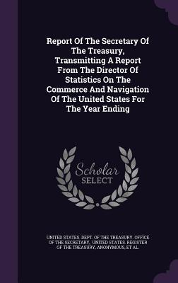 Report of the Secretary of the Treasury, Transmitting a Report from the Director of Statistics on the Commerce and Navigation of the United States for the Year Ending