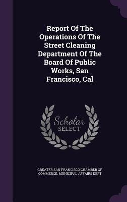 Report of the Operations of the Street Cleaning Department of the Board of Public Works, San Francisco, Cal Greater San Francisco Chamber of Commerc