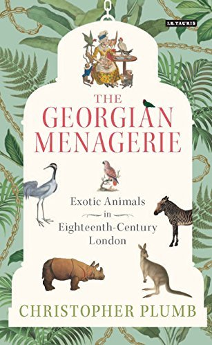 The Georgian Menagerie Exotic Animals in Eighteenth-Century London