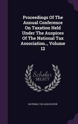 Proceedings of the Annual Conference on Taxation Held Under the Auspices of the National Tax Association.., Volume 12
