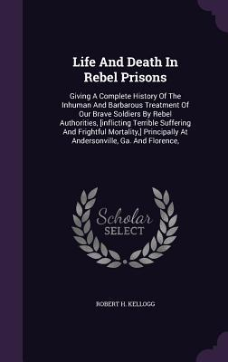 Life and Death in Rebel Prisons: Giving a Complete History of the Inhuman and Barbarous Treatment of Our Brave Soldiers by Rebel Authorities, [Inflicting Terrible Suffering and Frightful Mortality, ] Principally at Andersonville, Ga. and Florence,