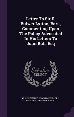 Letter to Sir E. Bulwer Lytton, Bart., Commenting Upon the Policy Advocated in His Letters to John Bull, Esq
