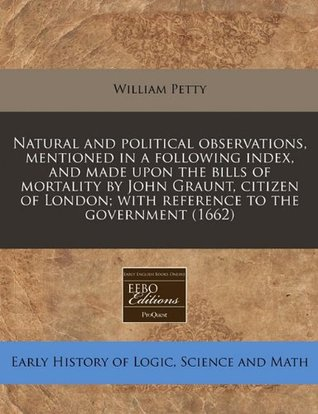 Natural and Political Observations, Mentioned in a Following Index, and Made Upon the Bills of Mortality by John Graunt, Citizen of London; With Reference to the Government (1662)
