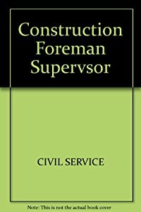 Construction Foreman-Supervisor-Inspector: For All Grades and Jurisdictions : Superintendent of Construction; Construction Manager; Construction Insp