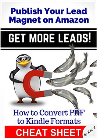 Publish Your Lead Magnet on Amazon - Get More Leads! Cheat Sheet: How To Convert PDF to Kindle Formats (Zbooks Ebook Tutorials - Ebook Formatting Done Right! 3)