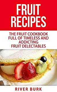 Fruit Recipes: The Fruit Cookbook Full of Timeless and Addicting Fruit Delectables